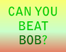 Play Can You Beat Bob?