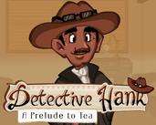 Play Detective Hank; A Prelude to Tea